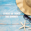 8 Must Do Things This Summer